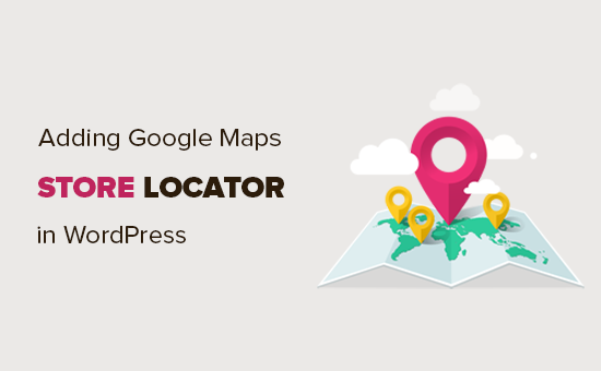 Cách thêm Google Maps Store Locator trong WordPress