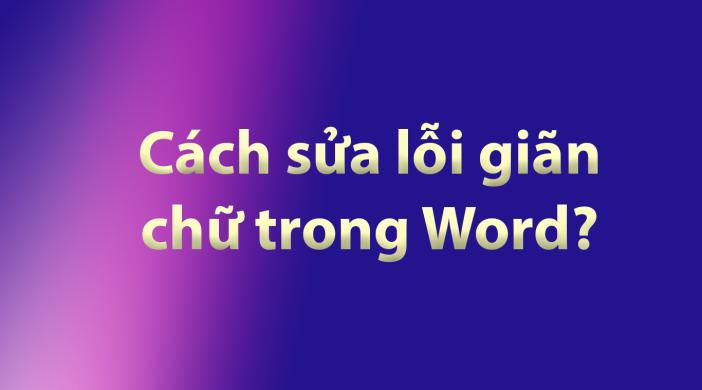 Cách sửa lỗi giãn chữ trong Word?